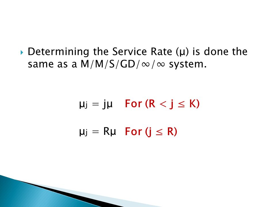 Determining the Service Rate (μ) is done the same as a M/M/S/GD// system. μ j = jμ μ j = Rμ For (j R) For (R < j K)