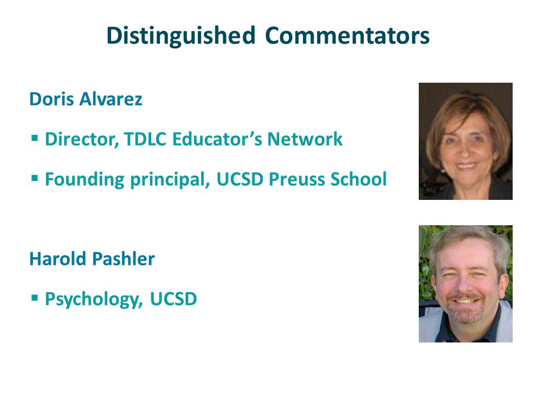 Distinguished Commentators Doris Alvarez Director, TDLC Educators Network Founding principal, UCSD Preuss School Harold Pashler Psychology, UCSD