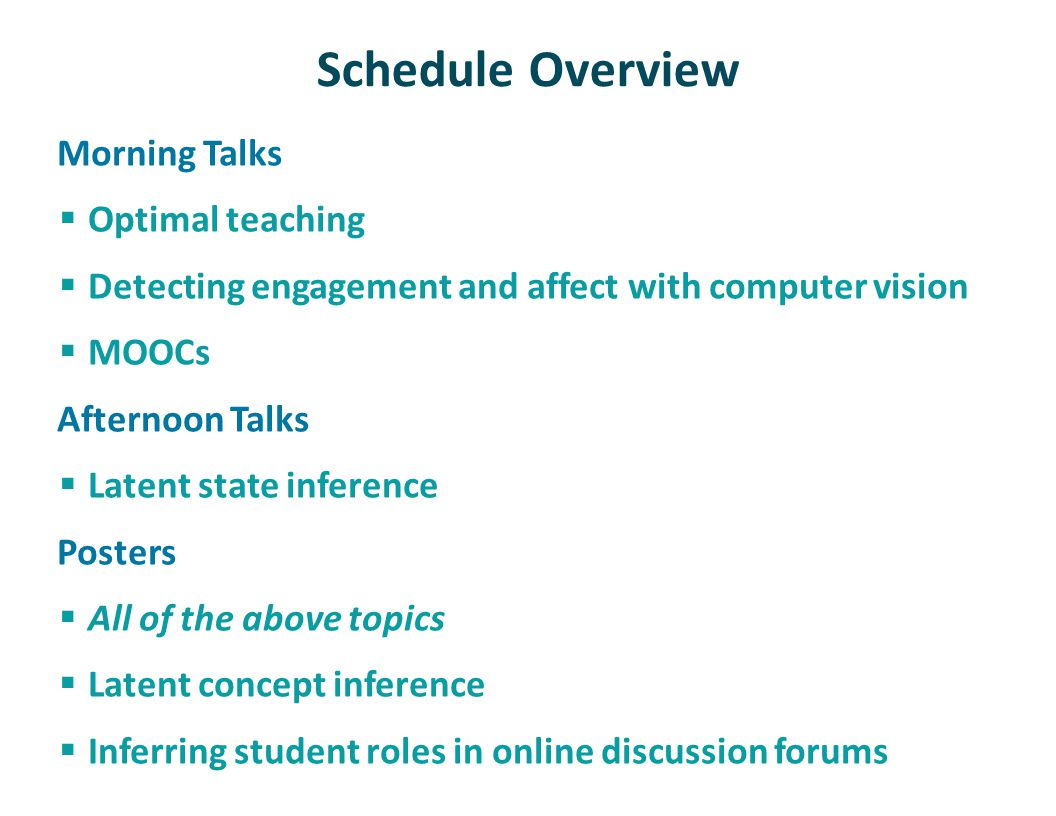 Schedule Overview Morning Talks Optimal teaching Detecting engagement and affect with computer vision MOOCs Afternoon Talks Latent state inference Posters All of the above topics Latent concept inference Inferring student roles in online discussion forums