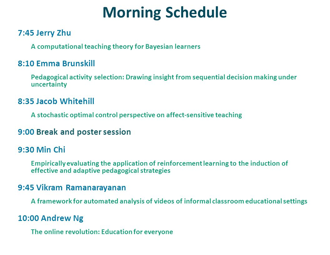 Morning Schedule 7:45 Jerry Zhu A computational teaching theory for Bayesian learners 8:10 Emma Brunskill Pedagogical activity selection: Drawing insight from sequential decision making under uncertainty 8:35 Jacob Whitehill A stochastic optimal control perspective on affect-sensitive teaching 9:00 Break and poster session 9:30 Min Chi Empirically evaluating the application of reinforcement learning to the induction of effective and adaptive pedagogical strategies 9:45 Vikram Ramanarayanan A framework for automated analysis of videos of informal classroom educational settings 10:00 Andrew Ng The online revolution: Education for everyone