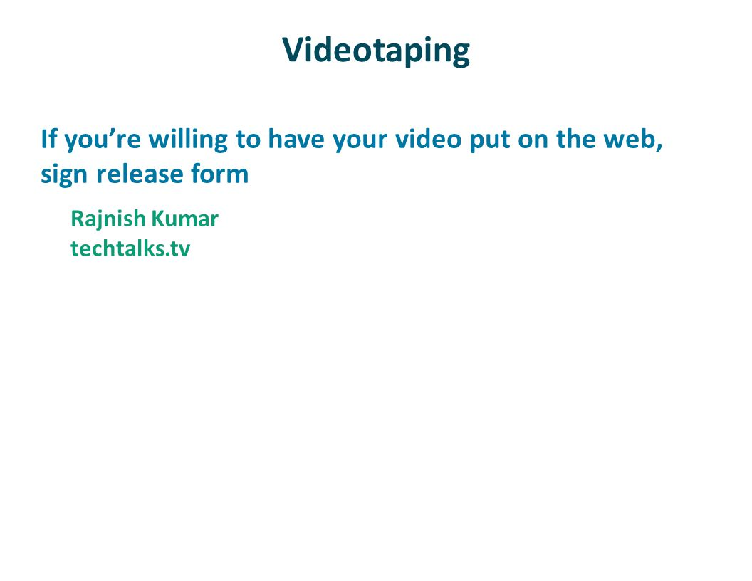 Videotaping If youre willing to have your video put on the web, sign release form Rajnish Kumar techtalks.tv