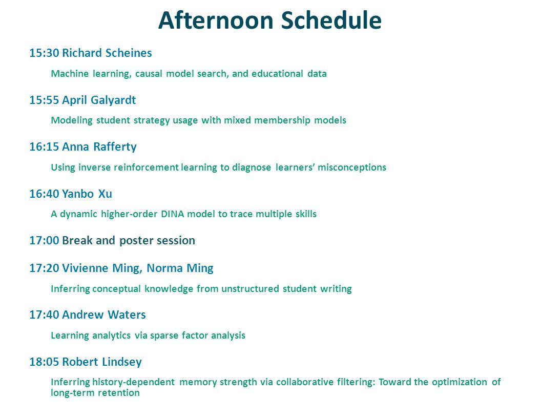 Afternoon Schedule 15:30 Richard Scheines Machine learning, causal model search, and educational data 15:55 April Galyardt Modeling student strategy usage with mixed membership models 16:15 Anna Rafferty Using inverse reinforcement learning to diagnose learners misconceptions 16:40 Yanbo Xu A dynamic higher-order DINA model to trace multiple skills 17:00 Break and poster session 17:20 Vivienne Ming, Norma Ming Inferring conceptual knowledge from unstructured student writing 17:40 Andrew Waters Learning analytics via sparse factor analysis 18:05 Robert Lindsey Inferring history-dependent memory strength via collaborative filtering: Toward the optimization of long-term retention