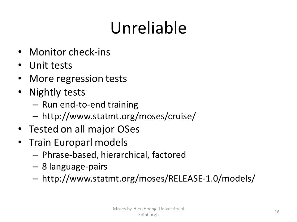 Unreliable Monitor check-ins Unit tests More regression tests Nightly tests – Run end-to-end training – http://www.statmt.org/moses/cruise/ Tested on all major OSes Train Europarl models – Phrase-based, hierarchical, factored – 8 language-pairs – http://www.statmt.org/moses/RELEASE-1.0/models/ Moses by Hieu Hoang, University of Edinburgh 16