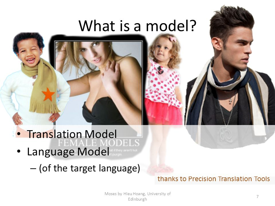 What is a model? Moses by Hieu Hoang, University of Edinburgh 7 thanks to Precision Translation Tools Translation Model Language Model – (of the targe