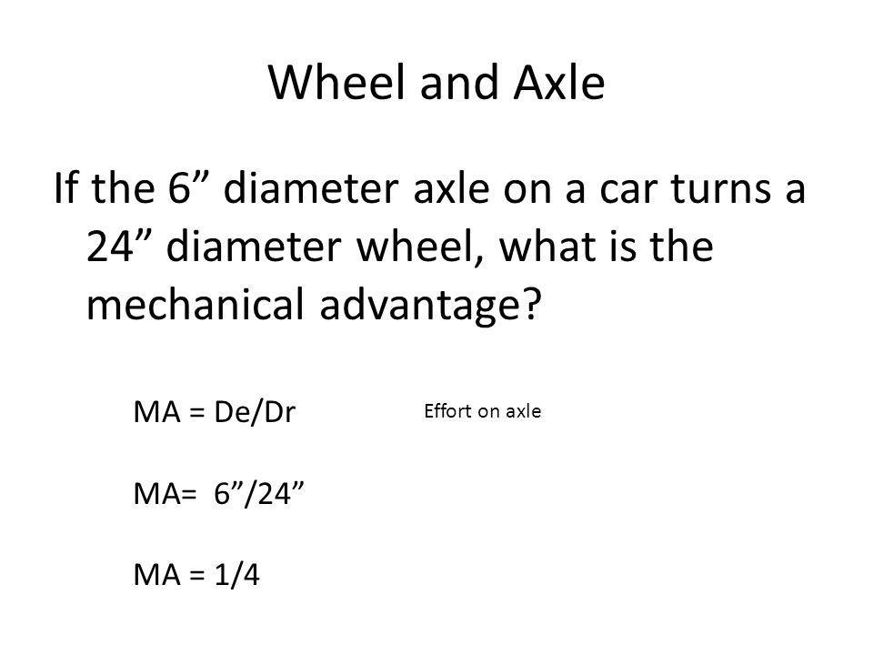 Wheel and Axle If the 6 diameter axle on a car turns a 24 diameter wheel, what is the mechanical advantage.