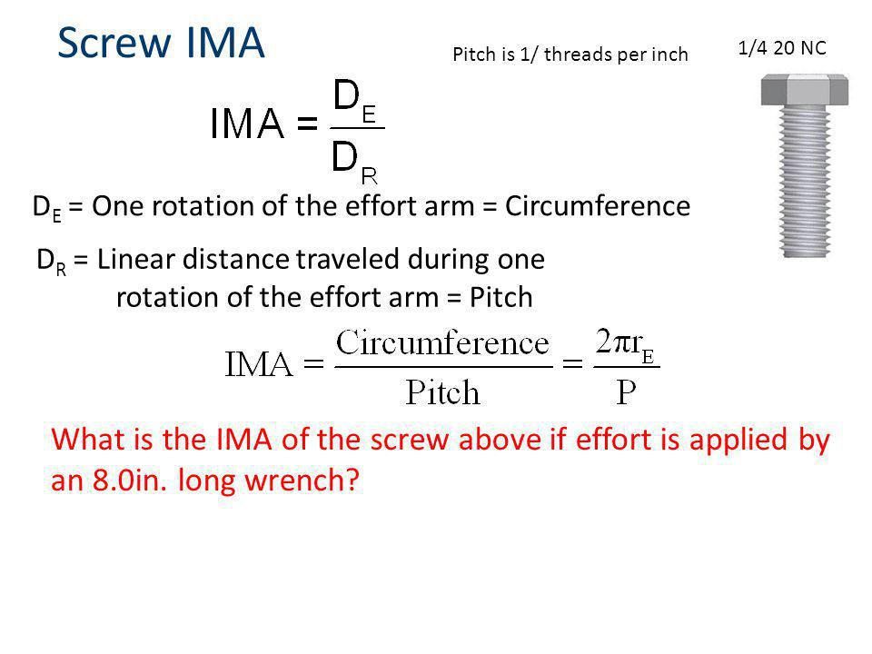 Screw IMA D E = One rotation of the effort arm = Circumference D R = Linear distance traveled during one rotation of the effort arm = Pitch 1/4 20 NC What is the IMA of the screw above if effort is applied by an 8.0in.