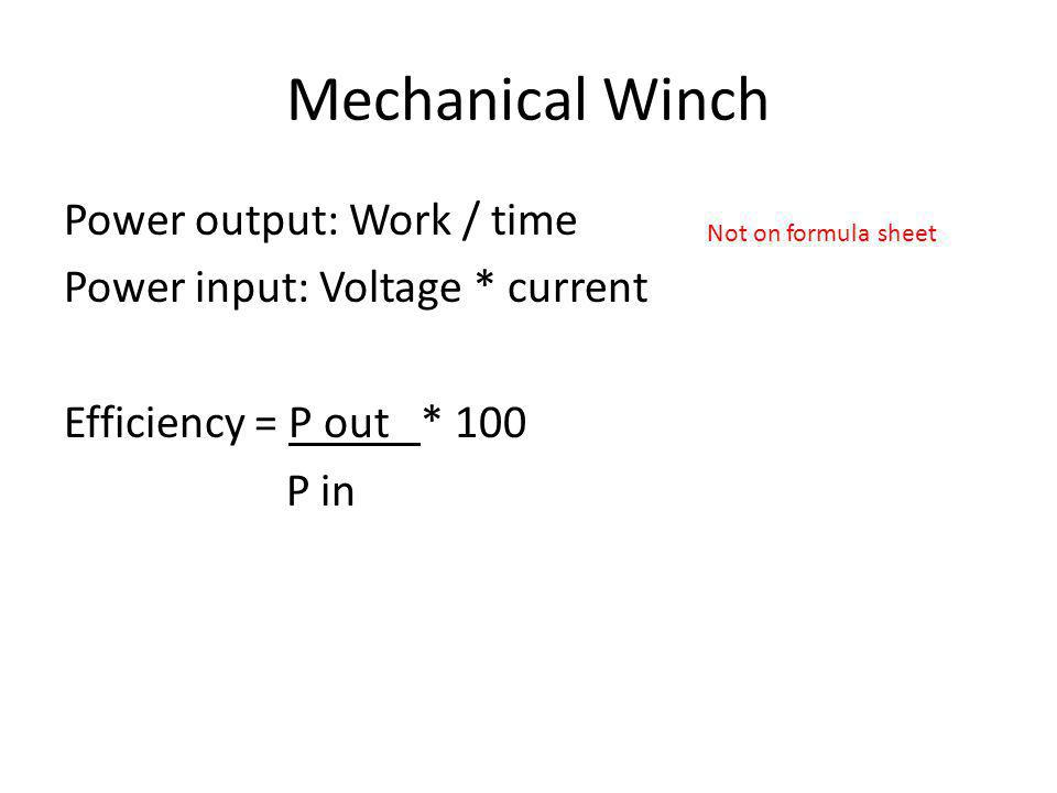 Mechanical Winch Power output: Work / time Power input: Voltage * current Efficiency = P out * 100 P in Not on formula sheet