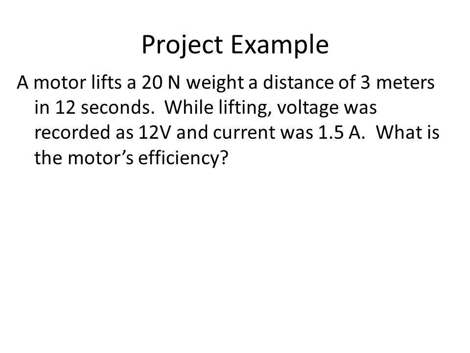 Project Example A motor lifts a 20 N weight a distance of 3 meters in 12 seconds.