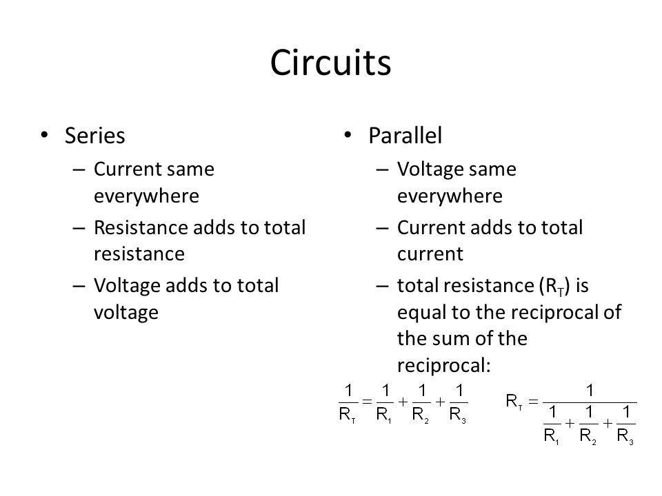 Circuits Series – Current same everywhere – Resistance adds to total resistance – Voltage adds to total voltage Parallel – Voltage same everywhere – Current adds to total current – total resistance (R T ) is equal to the reciprocal of the sum of the reciprocal: