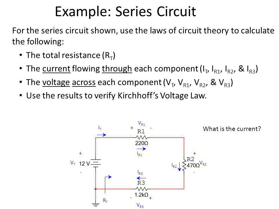 Example: Series Circuit For the series circuit shown, use the laws of circuit theory to calculate the following: The total resistance (R T ) The current flowing through each component (I T, I R1, I R2, & I R3 ) The voltage across each component (V T, V R1, V R2, & V R3 ) Use the results to verify Kirchhoffs Voltage Law.