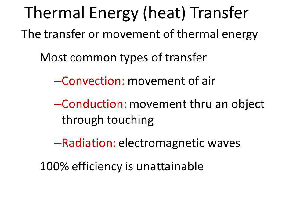 Thermal Energy (heat) Transfer The transfer or movement of thermal energy Most common types of transfer – Convection: movement of air – Conduction: movement thru an object through touching – Radiation: electromagnetic waves 100% efficiency is unattainable