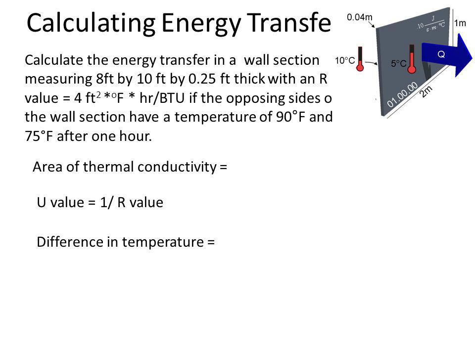 Q Calculate the energy transfer in a wall section measuring 8ft by 10 ft by 0.25 ft thick with an R value = 4 ft 2 * o F * hr/BTU if the opposing sides of the wall section have a temperature of 90°F and 75°F after one hour.