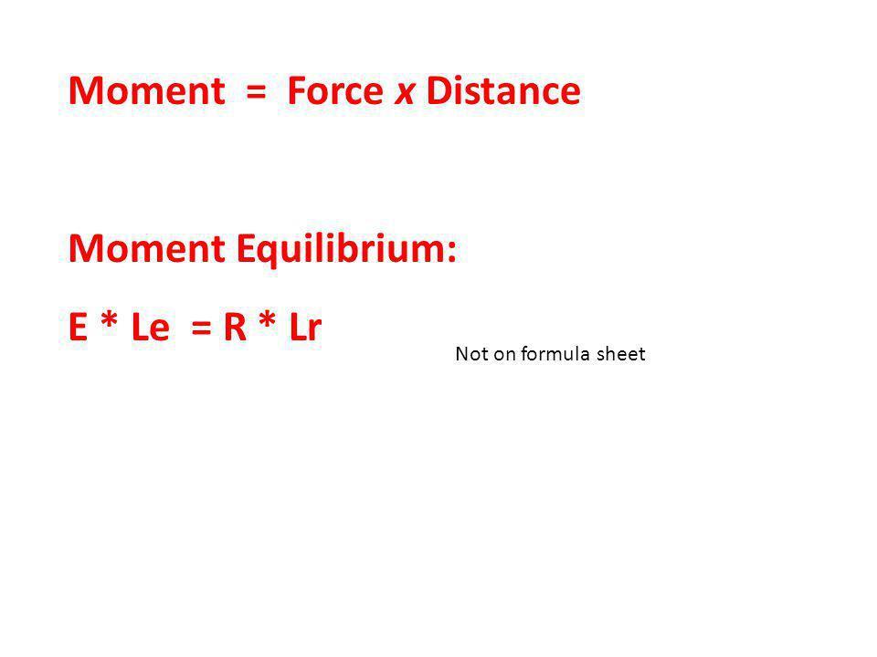 Moment = Force x Distance Moment Equilibrium: E * Le = R * Lr Not on formula sheet