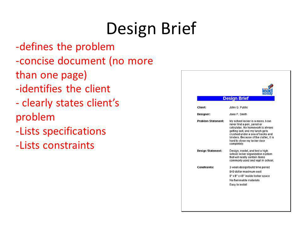 Design Brief -defines the problem -concise document (no more than one page) -identifies the client - clearly states clients problem -Lists specifications -Lists constraints