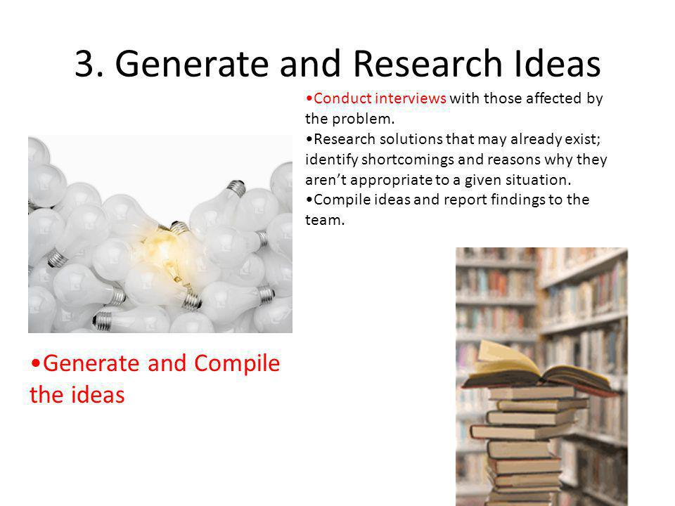 3. Generate and Research Ideas Generate and Compile the ideas Conduct interviews with those affected by the problem. Research solutions that may alrea