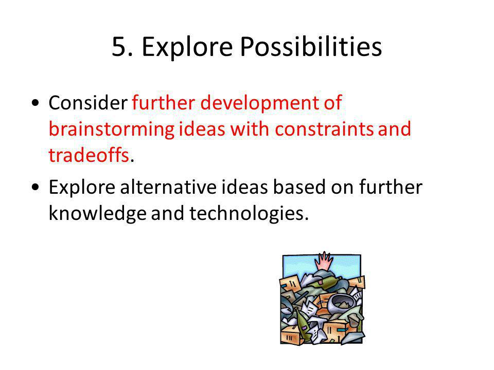 5. Explore Possibilities Consider further development of brainstorming ideas with constraints and tradeoffs. Explore alternative ideas based on furthe