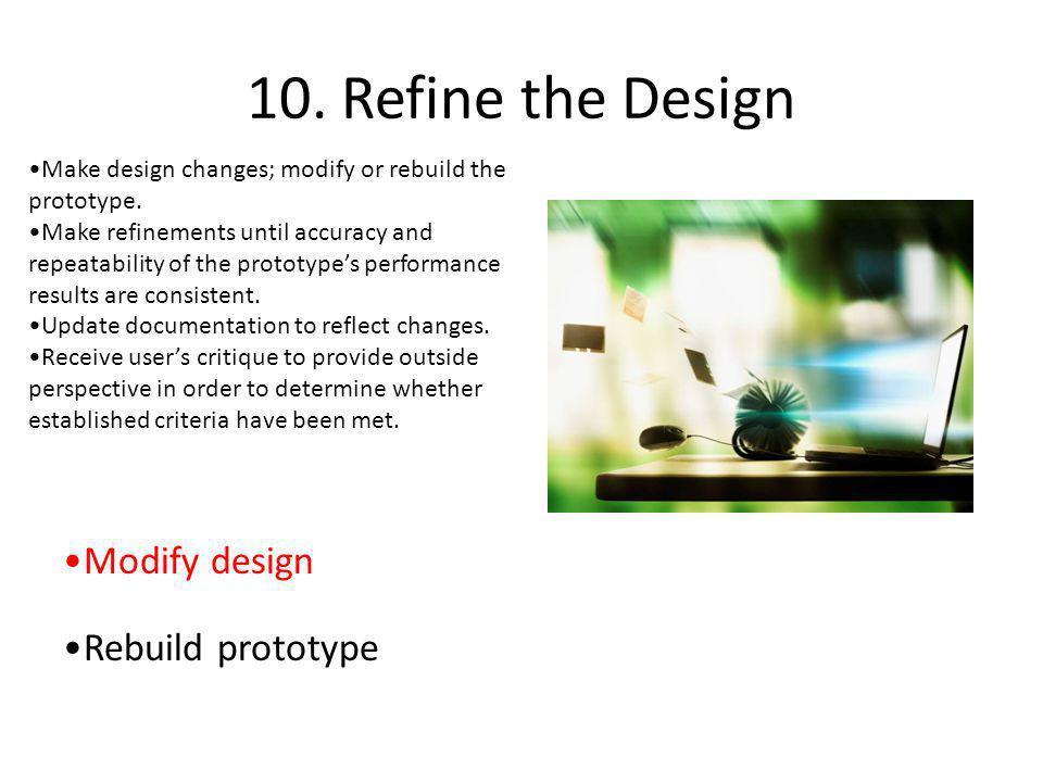 10. Refine the Design Modify design Rebuild prototype Make design changes; modify or rebuild the prototype. Make refinements until accuracy and repeat