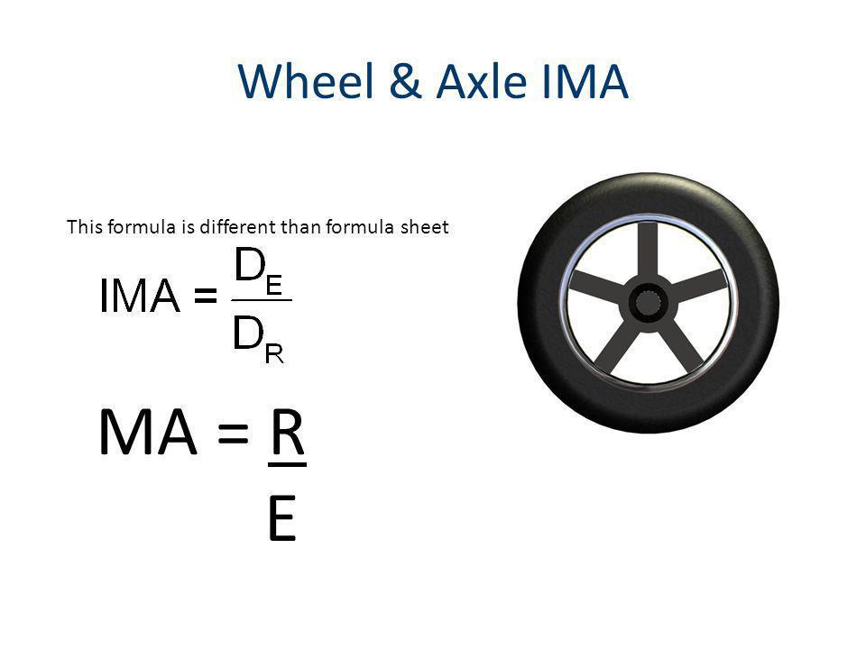 Wheel & Axle IMA MA = R E This formula is different than formula sheet