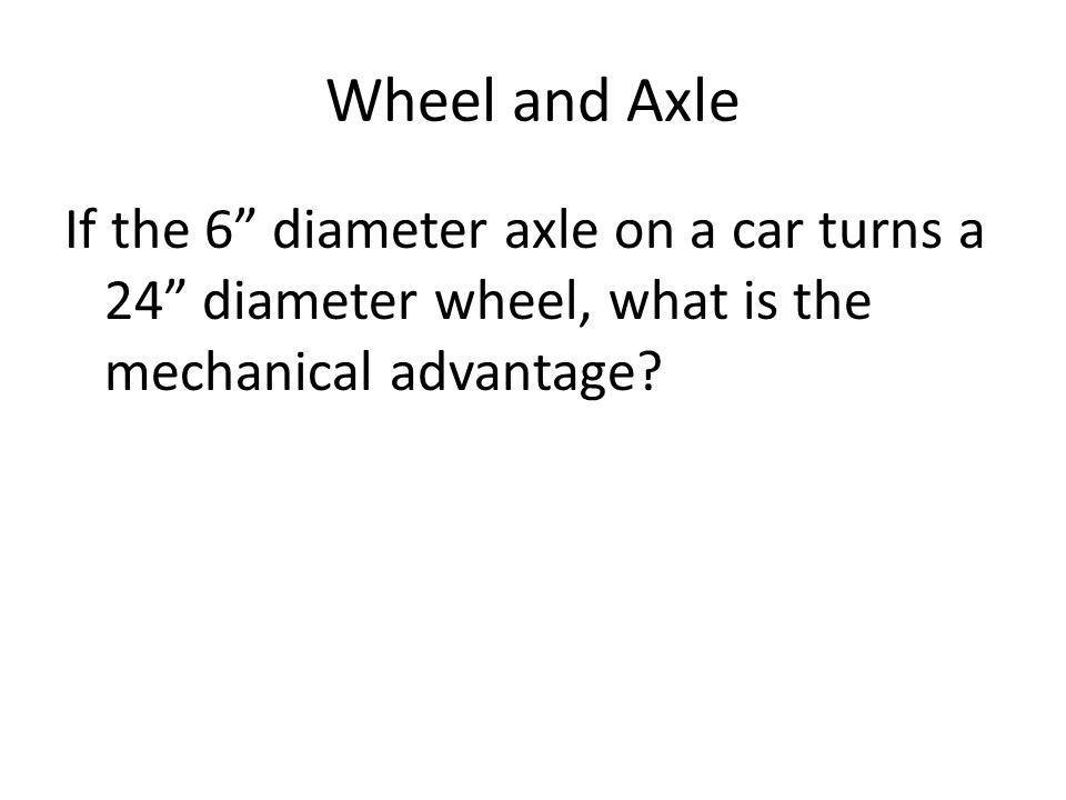 Wheel and Axle If the 6 diameter axle on a car turns a 24 diameter wheel, what is the mechanical advantage?