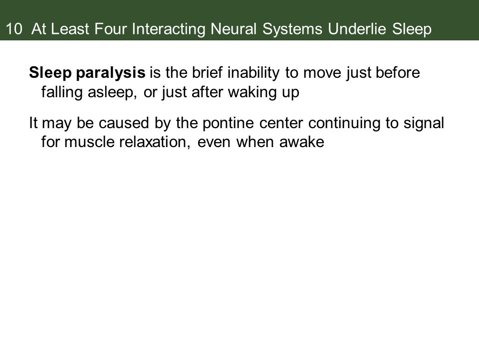 10 At Least Four Interacting Neural Systems Underlie Sleep Sleep paralysis is the brief inability to move just before falling asleep, or just after waking up It may be caused by the pontine center continuing to signal for muscle relaxation, even when awake