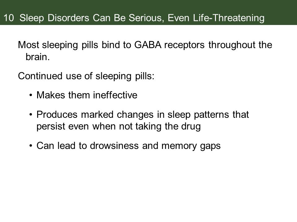 10 Sleep Disorders Can Be Serious, Even Life-Threatening Most sleeping pills bind to GABA receptors throughout the brain.
