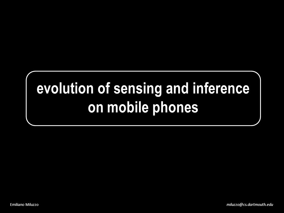 miluzzo@cs.dartmouth.eduEmiliano Miluzzo evolution of sensing and inference on mobile phones