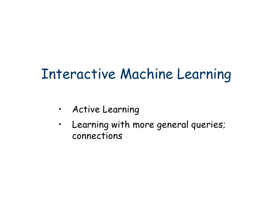 Interactive Machine Learning Active Learning Learning with more general queries; connections