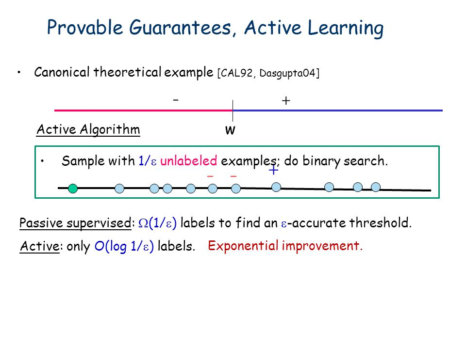 w +- Exponential improvement. Sample with 1/ unlabeled examples; do binary search. - Active: only O(log 1/ ) labels. Passive supervised: (1/ ) labels