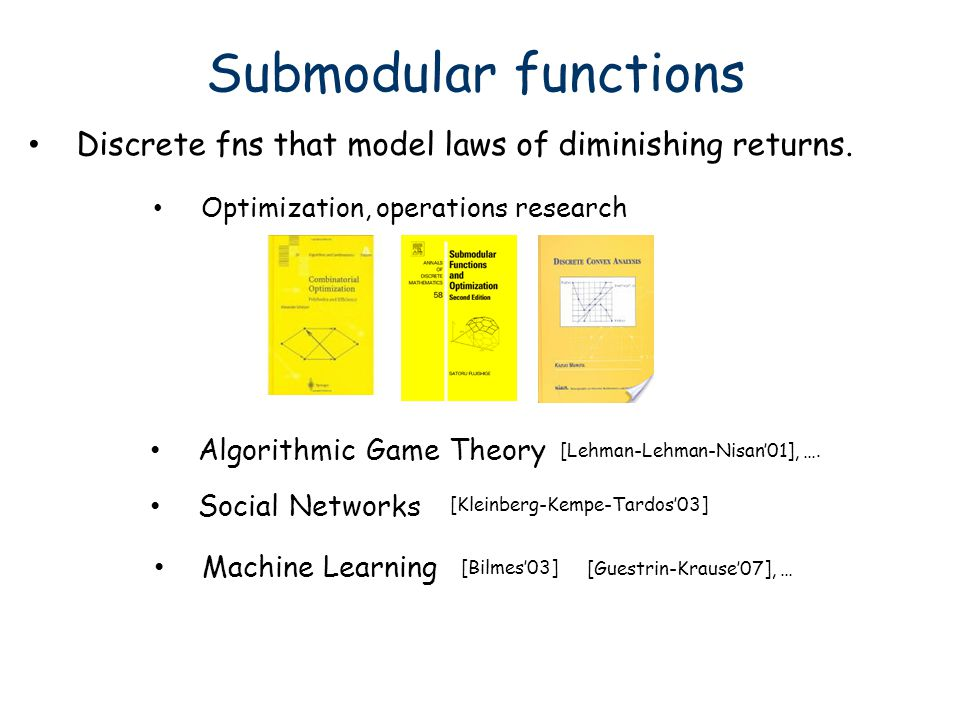 Submodular functions Discrete fns that model laws of diminishing returns. Optimization, operations research Algorithmic Game Theory Machine Learning [