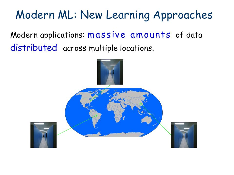Modern applications: massive amounts of data distributed across multiple locations. Modern ML: New Learning Approaches