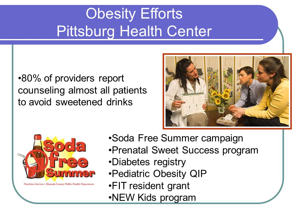 Obesity Efforts Pittsburg Health Center 80% of providers report counseling almost all patients to avoid sweetened drinks Soda Free Summer campaign Prenatal Sweet Success program Diabetes registry Pediatric Obesity QIP FIT resident grant NEW Kids program