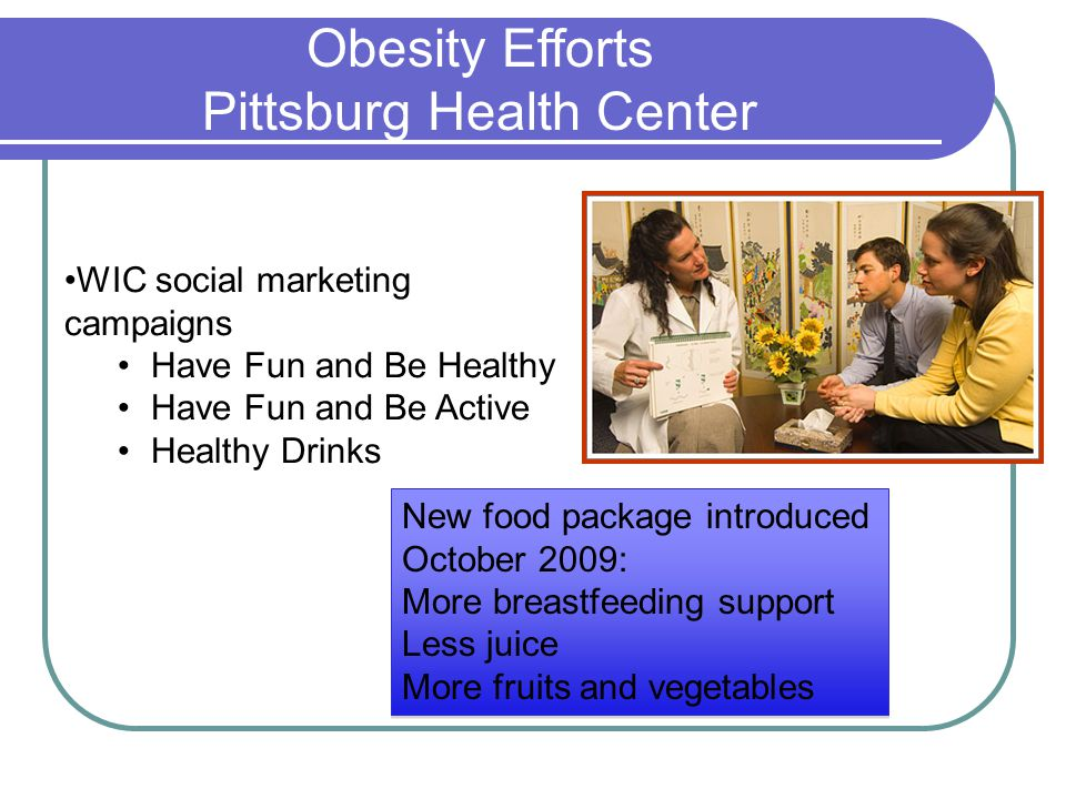 Obesity Efforts Pittsburg Health Center WIC social marketing campaigns Have Fun and Be Healthy Have Fun and Be Active Healthy Drinks New food package introduced October 2009: More breastfeeding support Less juice More fruits and vegetables New food package introduced October 2009: More breastfeeding support Less juice More fruits and vegetables