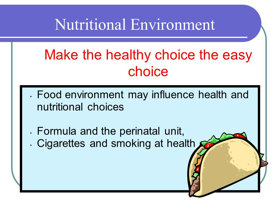 Nutritional Environment Food environment may influence health and nutritional choices Formula and the perinatal unit, Cigarettes and smoking at health centers Make the healthy choice the easy choice