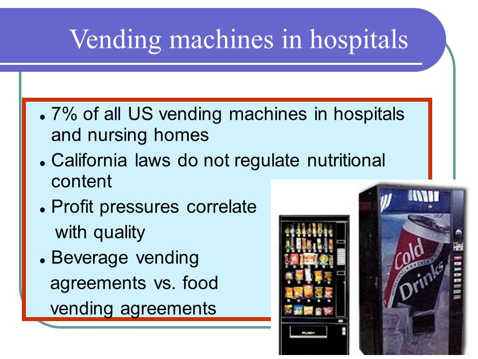 Vending machines in hospitals 7% of all US vending machines in hospitals and nursing homes California laws do not regulate nutritional content Profit pressures correlate with quality Beverage vending agreements vs.