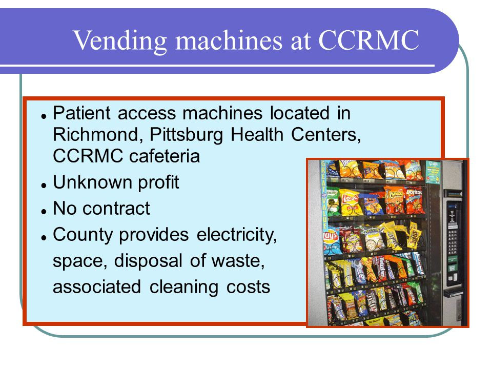 Vending machines at CCRMC Patient access machines located in Richmond, Pittsburg Health Centers, CCRMC cafeteria Unknown profit No contract County provides electricity, space, disposal of waste, associated cleaning costs