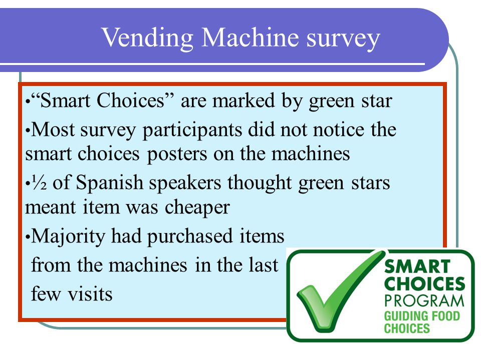 Vending Machine survey Smart Choices are marked by green star Most survey participants did not notice the smart choices posters on the machines ½ of S