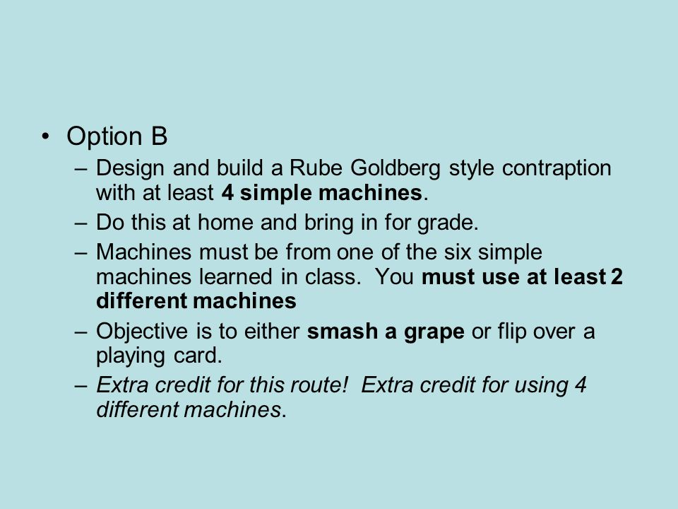 Option B –Design and build a Rube Goldberg style contraption with at least 4 simple machines. –Do this at home and bring in for grade. –Machines must