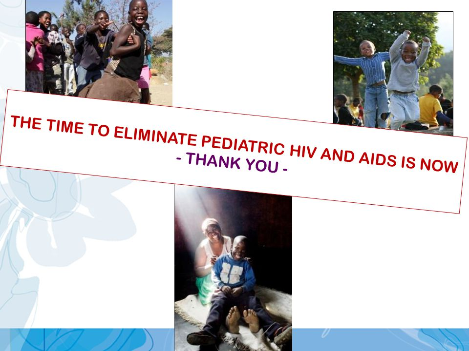 THE TIME TO ELIMINATE PEDIATRIC HIV AND AIDS IS NOW - THANK YOU -