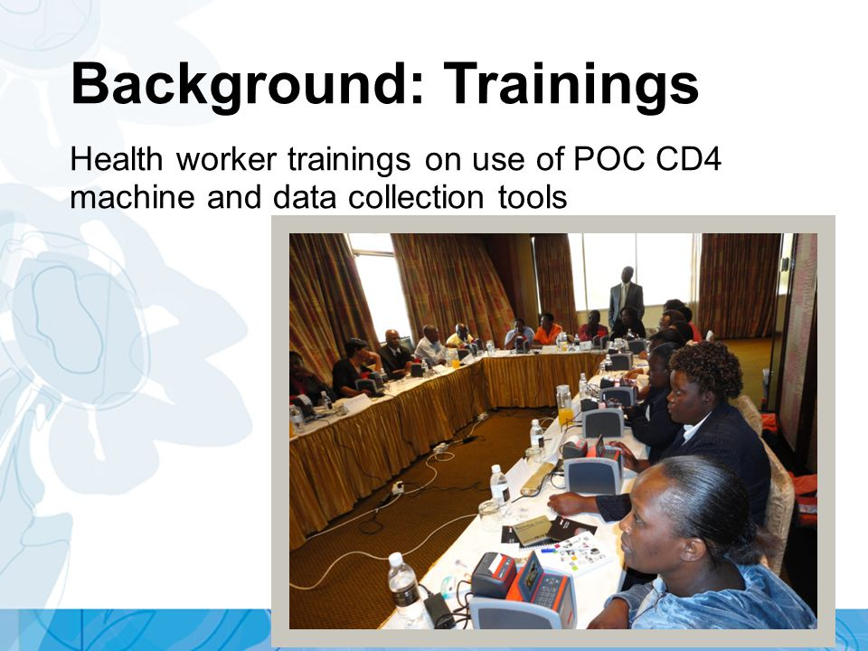 Background: Trainings Health worker trainings on use of POC CD4 machine and data collection tools
