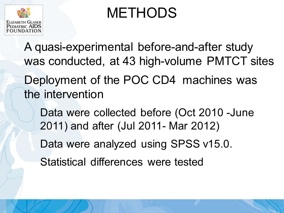 METHODS A quasi-experimental before-and-after study was conducted, at 43 high-volume PMTCT sites Deployment of the POC CD4 machines was the intervention Data were collected before (Oct 2010 -June 2011) and after (Jul 2011- Mar 2012) Data were analyzed using SPSS v15.0.