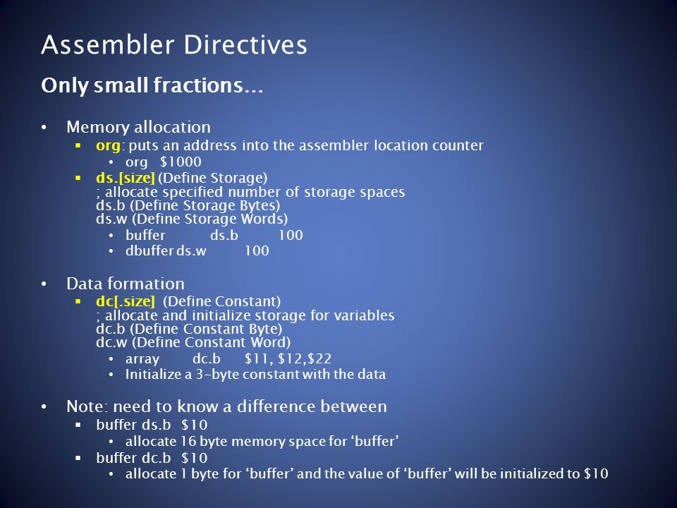Assembler Directives Memory allocation org: puts an address into the assembler location counter org $1000 ds.[size] (Define Storage) ; allocate specified number of storage spaces ds.b (Define Storage Bytes) ds.w (Define Storage Words) bufferds.b100 dbufferds.w100 Data formation dc[.size] (Define Constant) ; allocate and initialize storage for variables dc.b (Define Constant Byte) dc.w (Define Constant Word) array dc.b$11, $12,$22 Initialize a 3-byte constant with the data Note: need to know a difference between buffer ds.b $10 allocate 16 byte memory space for buffer buffer dc.b $10 allocate 1 byte for buffer and the value of buffer will be initialized to $10 Only small fractions…