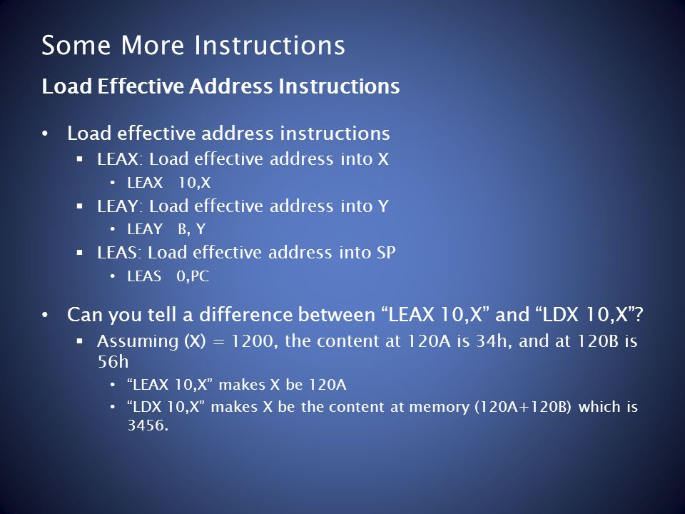 Some More Instructions Load effective address instructions LEAX: Load effective address into X LEAX 10,X LEAY: Load effective address into Y LEAY B, Y LEAS: Load effective address into SP LEAS 0,PC Can you tell a difference between LEAX 10,X and LDX 10,X.