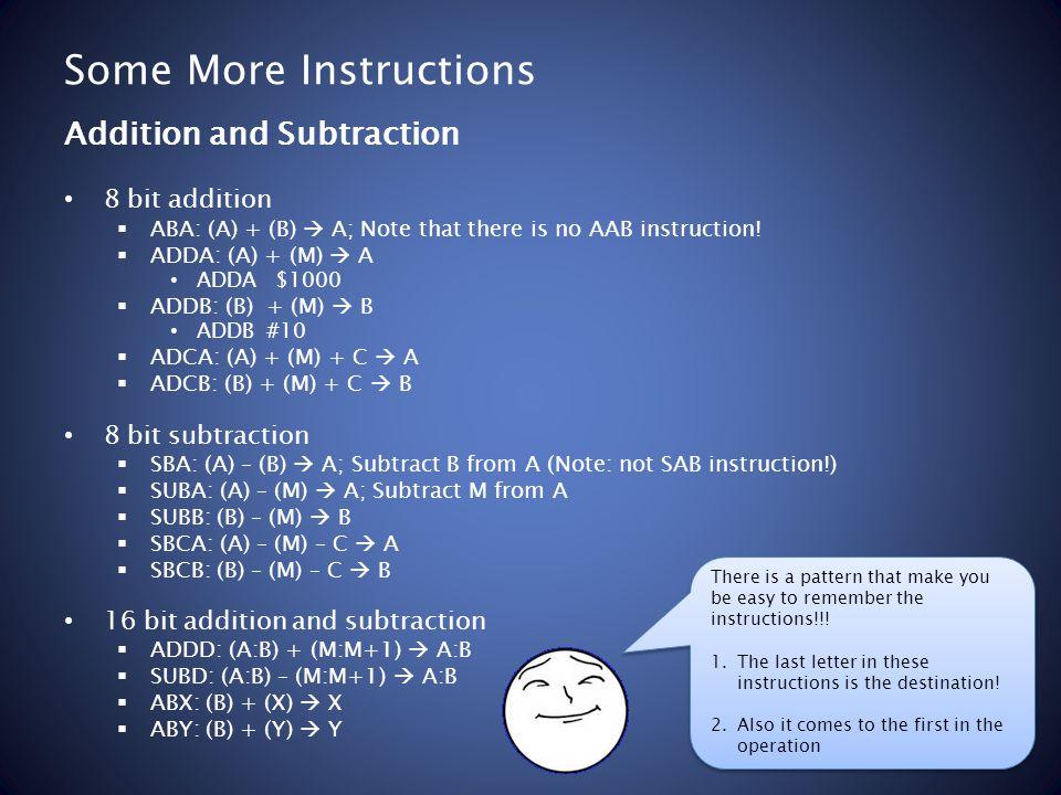 Some More Instructions 8 bit addition ABA: (A) + (B) A; Note that there is no AAB instruction! ADDA: (A) + (M) A ADDA $1000 ADDB: (B) + (M) B ADDB #10