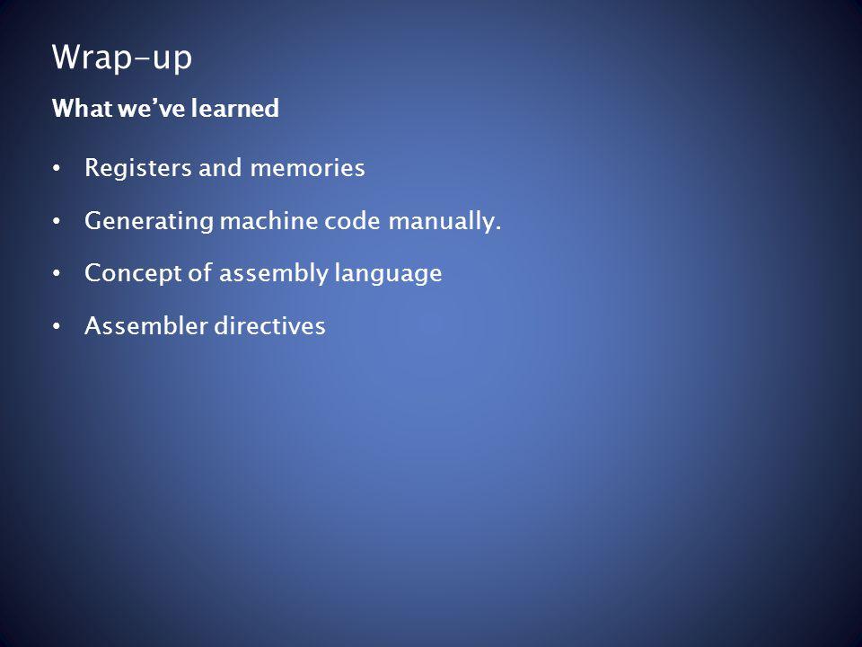Wrap-up Registers and memories Generating machine code manually.