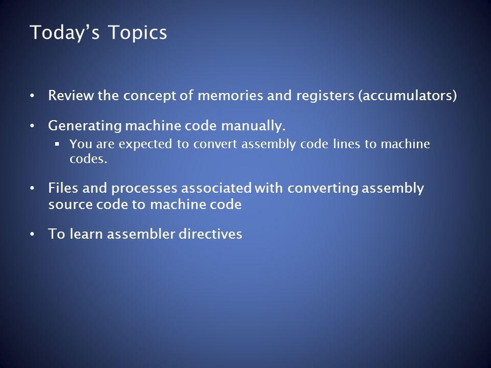 Todays Topics Review the concept of memories and registers (accumulators) Generating machine code manually. You are expected to convert assembly code