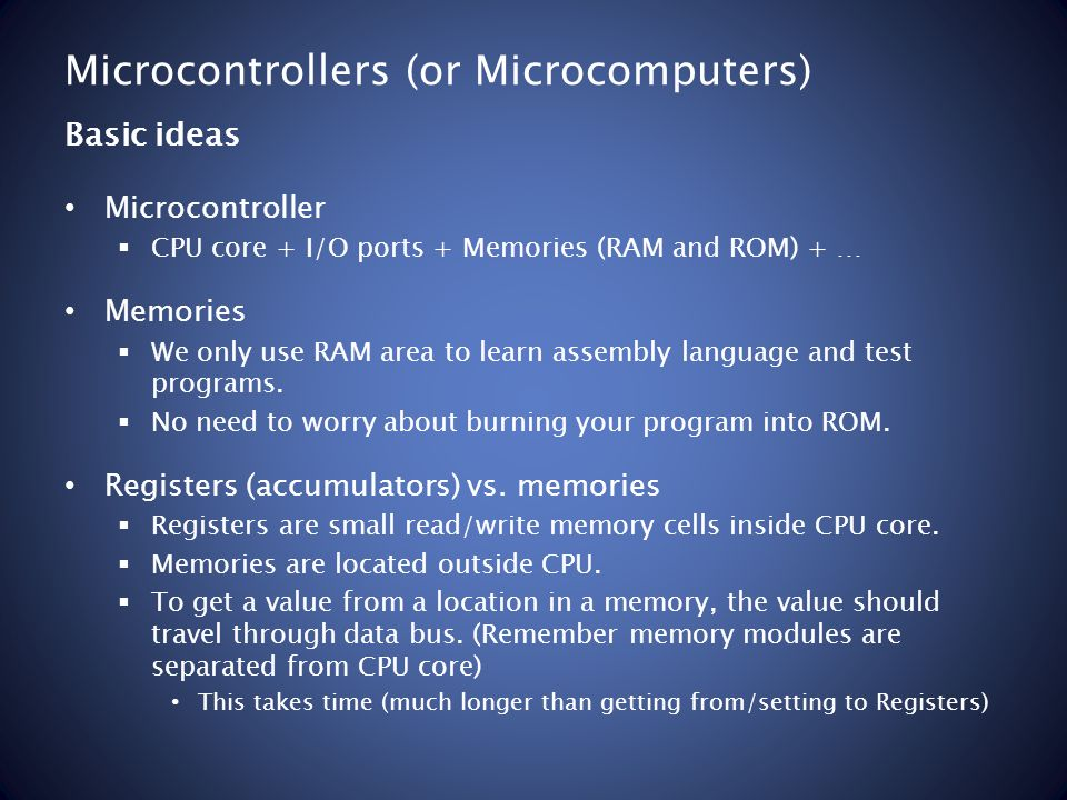 Microcontrollers (or Microcomputers) Microcontroller CPU core + I/O ports + Memories (RAM and ROM) + … Memories We only use RAM area to learn assembly