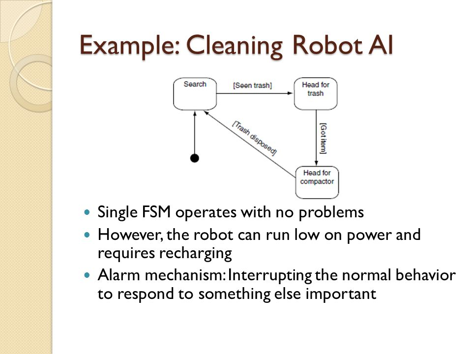 Example: Cleaning Robot AI Single FSM operates with no problems However, the robot can run low on power and requires recharging Alarm mechanism: Interrupting the normal behavior to respond to something else important