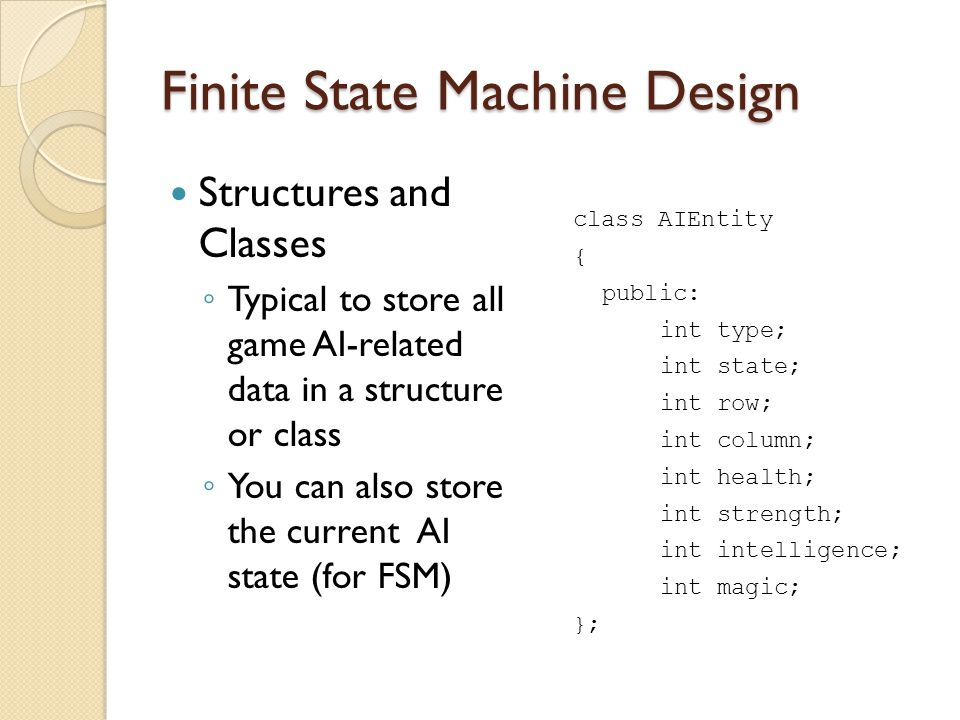 Finite State Machine Design Use some global constants to define the states (which are in integers) #define kRoam 1 #define kEvade 2 #define kAttack 3 #define kHide 4