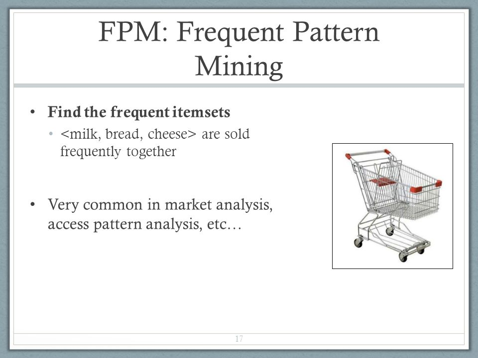 FPM: Frequent Pattern Mining Find the frequent itemsets are sold frequently together Very common in market analysis, access pattern analysis, etc… 17