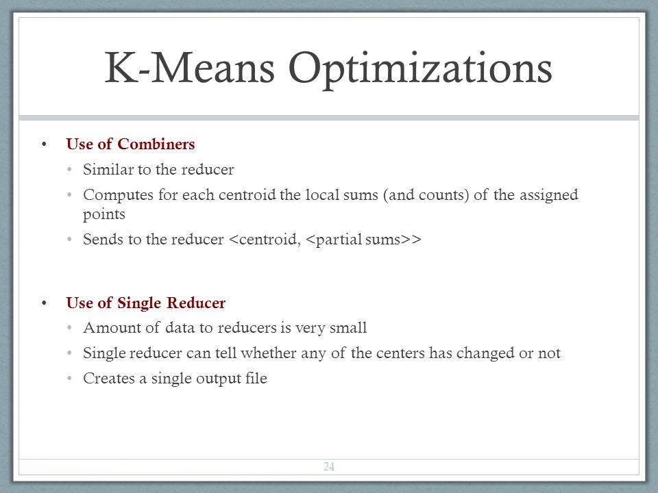 K-Means Optimizations Use of Combiners Similar to the reducer Computes for each centroid the local sums (and counts) of the assigned points Sends to t